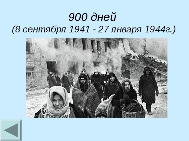 900 дней (8 сентября 1941 - 27 января 1944г.)