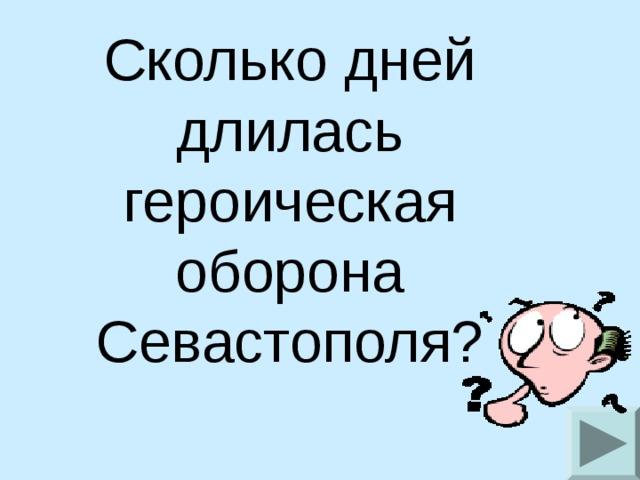 Сколько дней длилась героическая оборона Севастополя?