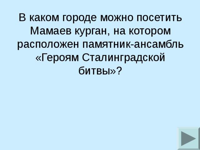 В каком городе можно посетить Мамаев курган, на котором расположен памятник-ансамбль «Героям Сталинградской битвы»?