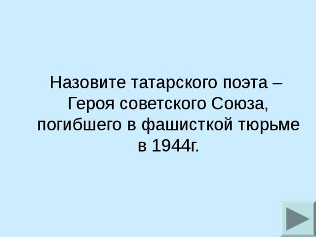 Назовите татарского поэта – Героя советского Союза,  погибшего в фашисткой тюрьме в 1944г.
