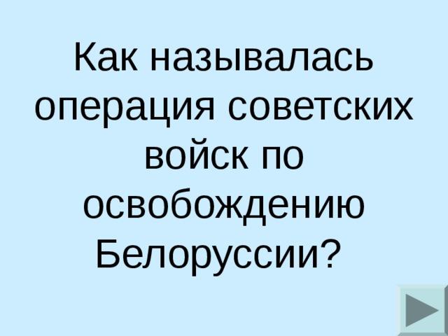 Как называлась операция советских войск по освобождению Белоруссии?