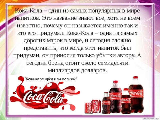 Кока-Кола – один из самых популярных в мире напитков. Это название знают все, хотя не всем известно, почему он называется именно так и кто его придумал. Кока-Кола – одна из самых дорогих марок в мире, и сегодня сложно представить, что когда этот напиток был придуман, он приносил только убытки автору. А сегодня бренд стоит около семидесяти миллиардов долларов.