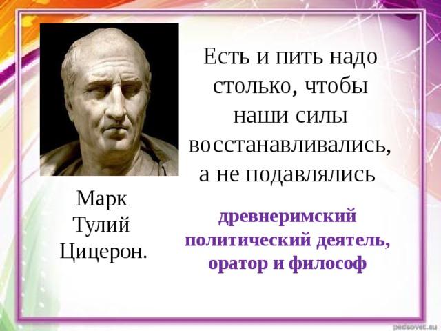 Есть и пить надо столько, чтобы наши силы восстанавливались, а не подавлялись Марк Тулий Цицерон. древнеримский политический деятель, оратор и философ