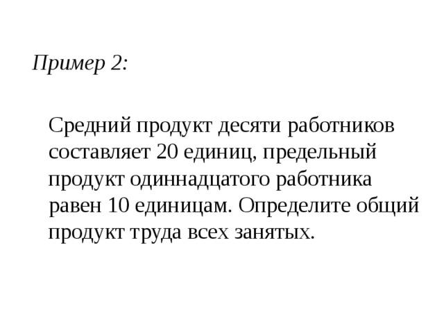 Пример 2:  Средний продукт десяти работников составляет 20 единиц, предельный продукт одиннадцатого работника равен 10 единицам. Определите общий продукт труда всех занятых.