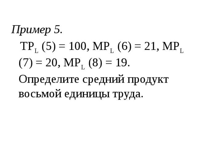 Пример 5.  TP L (5) = 100, MP L (6) = 21, MP L (7) = 20, MP L (8) = 19. Определите средний продукт восьмой единицы труда.