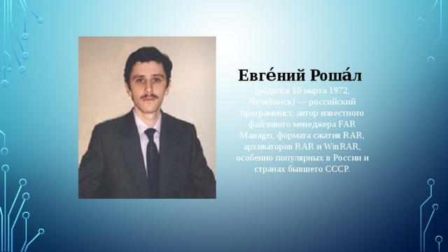 Евге́ний Роша́л  (родился 10 марта 1972, Челябинск)— российский программист, автор известного файлового менеджера FAR Manager, формата сжатия RAR, архиваторов RAR и WinRAR, особенно популярных в России и странах бывшего СССР.