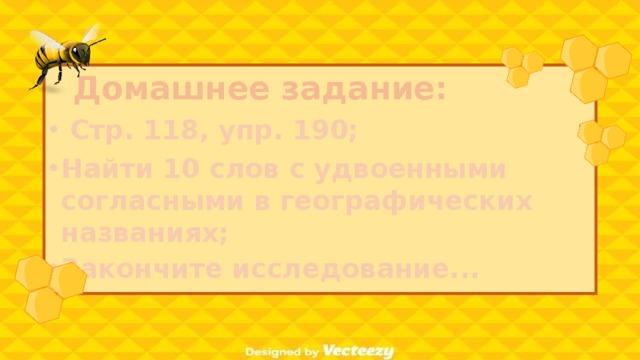 Домашнее задание:  Стр. 118, упр. 190; Найти 10 слов с удвоенными согласными в географических названиях; Закончите исследование...