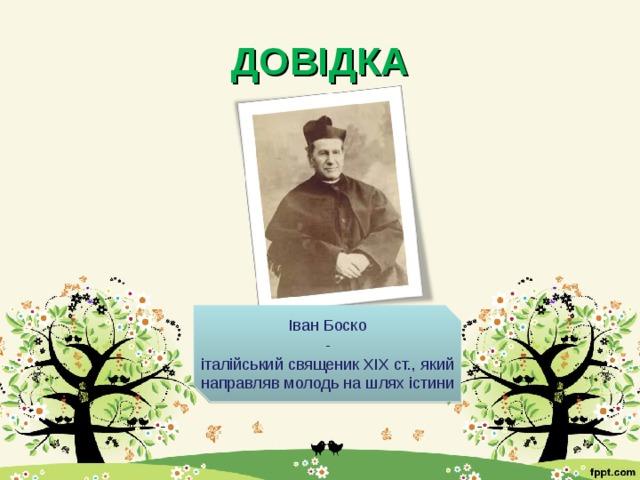 ДОВІДКА Іван Боско - італійський священик ХІХ ст., який направляв молодь на шлях істини