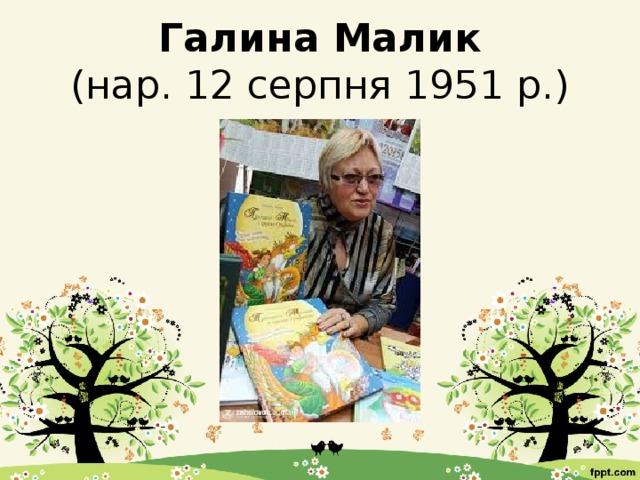 Галина Малик  (нар. 12 серпня 1951 р.)