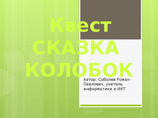 Квест СКАЗКА  КОЛОБОК Автор: Соболев Роман Павлович, учитель информатики и ИКТ