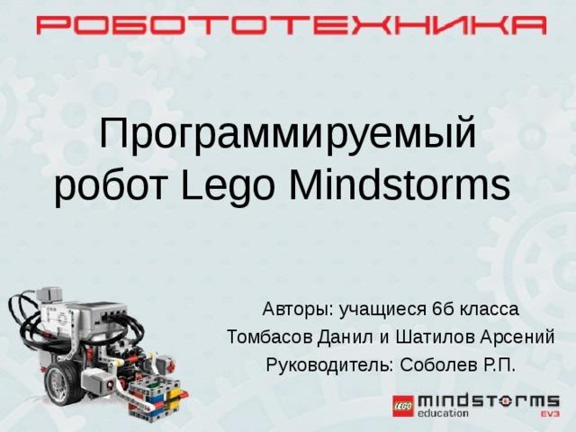 Программируемый робот Lego Mindstorms Авторы: учащиеся 6б класса Томбасов Данил и Шатилов Арсений Руководитель: Соболев Р.П.