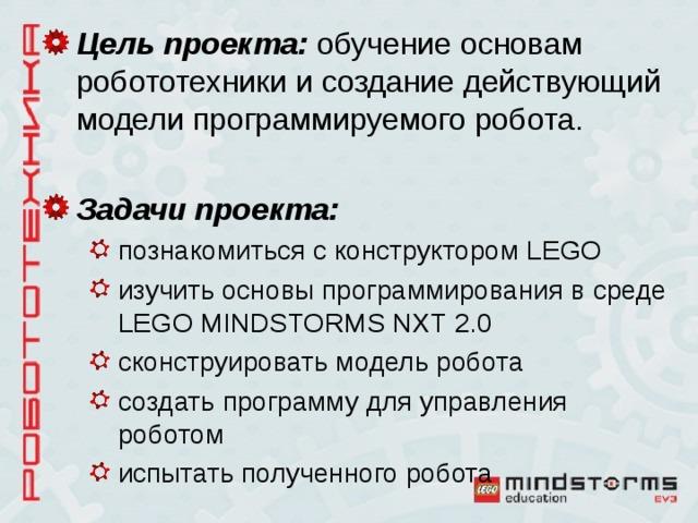 Цель проекта: обучение основам робототехники и создание действующий модели программируемого робота. Задачи проекта: познакомиться с конструктором LEGO изучить основы программирования в среде LEGO MINDSTORMS NXT 2.0 сконструировать модель робота создать программу для управления роботом испытать полученного робота познакомиться с конструктором LEGO изучить основы программирования в среде LEGO MINDSTORMS NXT 2.0 сконструировать модель робота создать программу для управления роботом испытать полученного робота