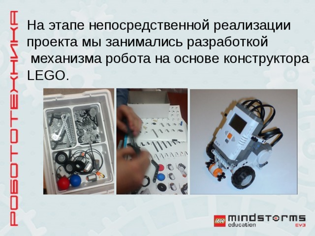На этапе непосредственной реализации проекта мы занимались разработкой  механизма робота на основе конструктора LEGO.