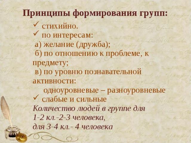 Принципы формирования групп:  стихийно.  по интересам:  а) желание (дружба);  б) по отношению к проблеме, к предмету;  в) по уровню познавательной активности:  одноуровневые – разноуровневые  слабые и сильные Количество людей в группе для 1-2 кл.-2-3 человека, для 3-4 кл.- 4 человека