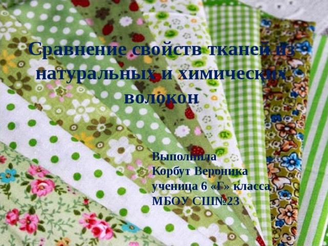 Сравнение свойств тканей из натуральных и химических волокон Выполнила Корбут Вероника ученица 6 «Г» класса МБОУ СШ№23
