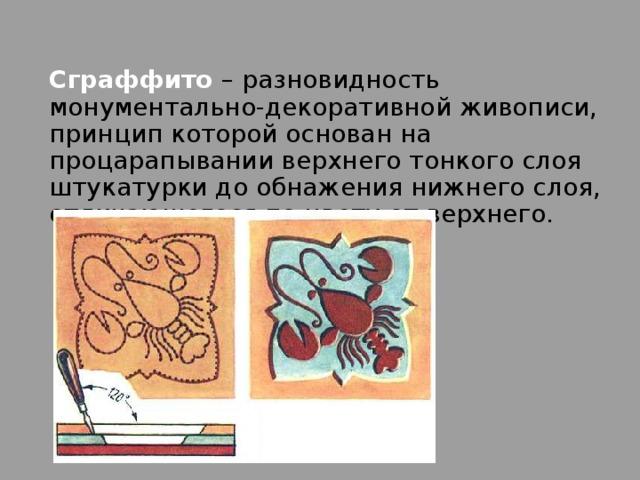 Сграффито – разновидность монументально-декоративной живописи, принцип которой основан на процарапывании верхнего тонкого слоя штукатурки до обнажения нижнего слоя, отличающегося по цвету от верхнего.
