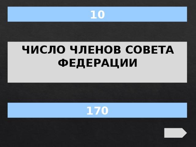 10 ЧИСЛО ЧЛЕНОВ СОВЕТА ФЕДЕРАЦИИ 170