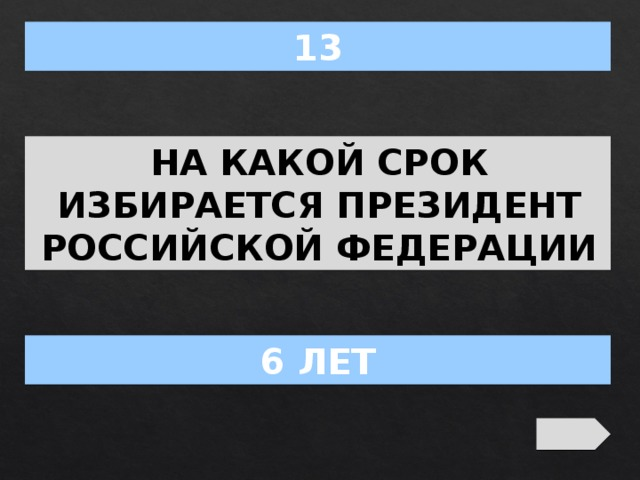 13 НА КАКОЙ СРОК ИЗБИРАЕТСЯ ПРЕЗИДЕНТ РОССИЙСКОЙ ФЕДЕРАЦИИ 6 ЛЕТ