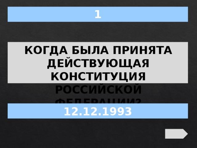 1 КОГДА БЫЛА ПРИНЯТА ДЕЙСТВУЮЩАЯ КОНСТИТУЦИЯ РОССИЙСКОЙ ФЕДЕРАЦИИ? 12.12.1993