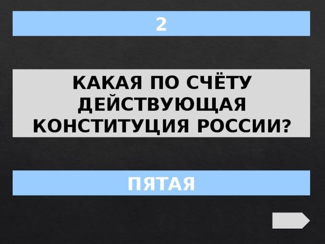 2 КАКАЯ ПО СЧЁТУ ДЕЙСТВУЮЩАЯ КОНСТИТУЦИЯ РОССИИ? ПЯТАЯ