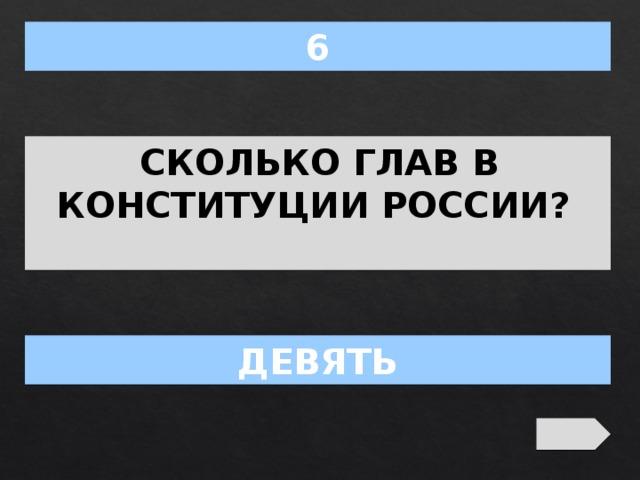6 СКОЛЬКО ГЛАВ В КОНСТИТУЦИИ РОССИИ? ДЕВЯТЬ