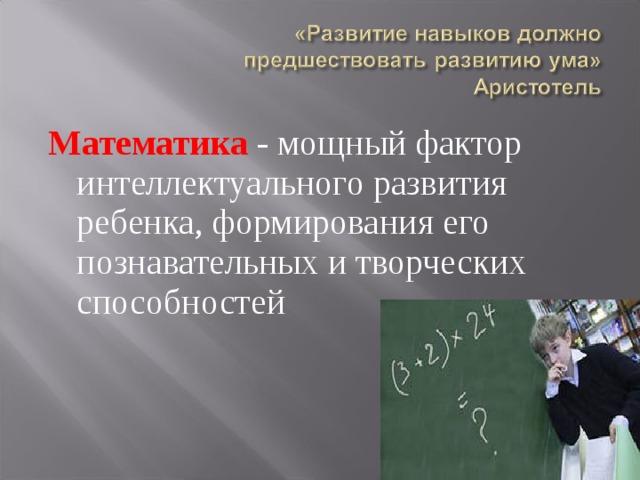 Математика - мощный фактор интеллектуального развития ребенка, формирования его познавательных и творческих способностей