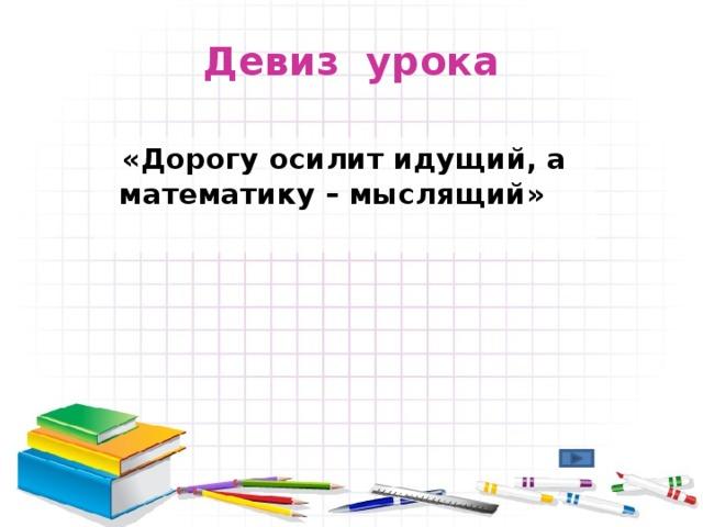Девиз урока  «Дорогу осилит идущий, а математику – мыслящий»