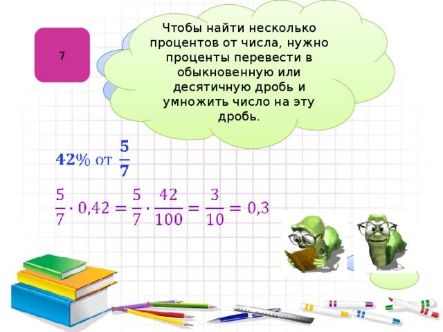 Чтобы найти несколько процентов от числа, нужно проценты перевести в обыкновенную или десятичную дробь и умножить число на эту дробь. 7 Нахождение процентов  от числа