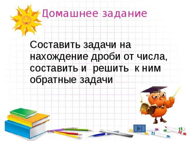 Домашнее задание Составить задачи на нахождение дроби от числа, составить и решить к ним обратные задачи