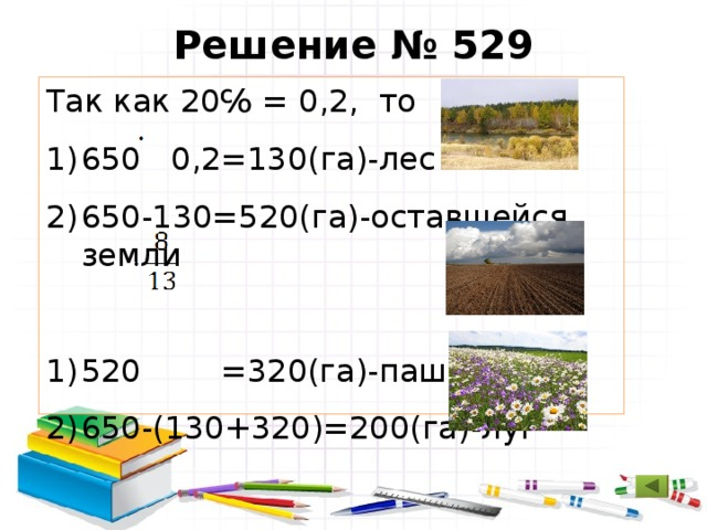Решение № 529 Так как 20℅ = 0,2, то 650 0,2=130(га)-лес 650-130=520(га)-оставшейся земли 520 =320(га)-пашня 650-(130+320)=200(га)-луг Ответ: 200 га занимает луг.