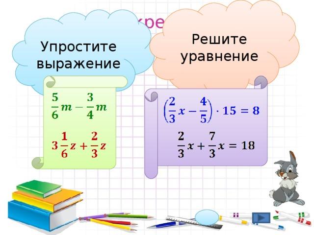 Решите уравнение Закрепляем изученное Упростите выражение