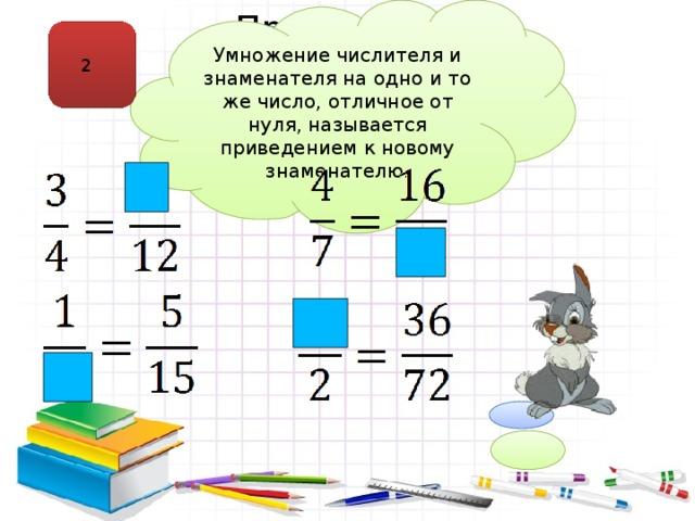 Умножение числителя и знаменателя на одно и то же число, отличное от нуля, называется приведением к новому знаменателю. Приведение к новому знаменателю 2