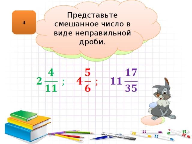 Представьте смешанное число в виде неправильной дроби.  Смешанное число Число, содержащее целую и дробную части, называют смешанным. 4