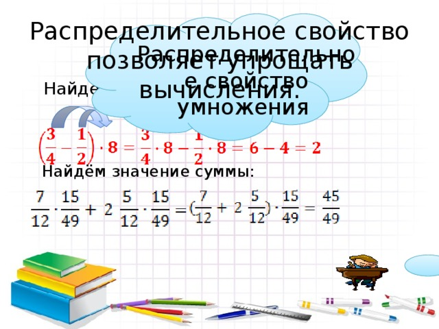 Распределительное свойство позволяет упрощать вычисления. Распределительное свойство умножения Найдём значение выражения: Найдём значение суммы: