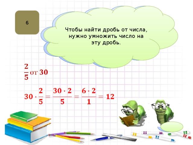 Чтобы найти дробь от числа, нужно умножить число на эту дробь. 6 Нахождение дроби от числа