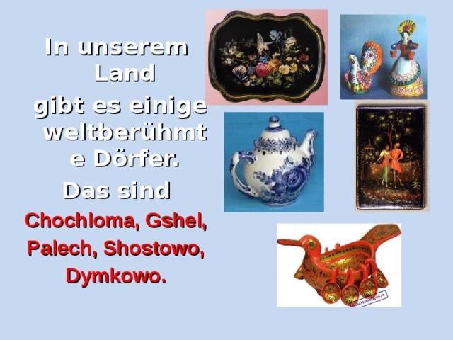 In unserem Land  gibt es einige weltberühmte Dörfer. Das sind Chochloma, Gshel, Palech, Shostowo, D y mkowo.