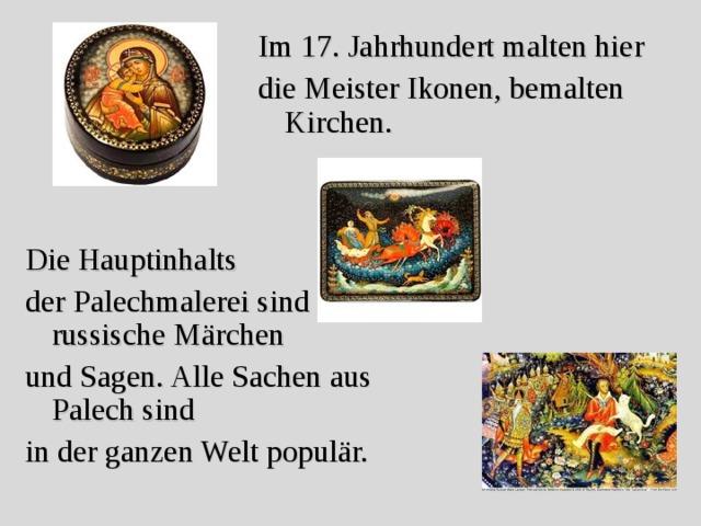 Im 17. Jahrhundert malten hier die Meister  Ikonen, bemalten Kirchen. Die Hauptinhalts der Palechmalerei sind russische Märchen und Sagen. Alle Sachen aus Palech sind in der ganzen Welt populär.