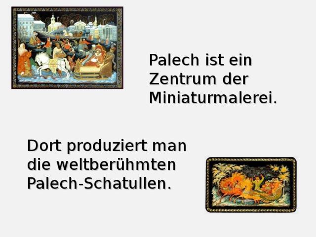 Palech ist ein Zentrum der Miniaturmalerei. Dort produziert man die weltberühmten Palech-Schatullen.