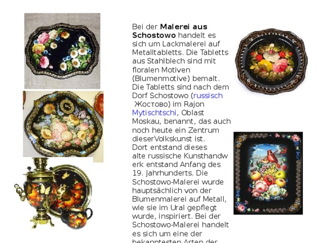 Bei der Malerei aus Schostowo handelt es sich um Lackmalerei auf Metalltabletts. Die Tabletts aus Stahlblech sind mit floralen Motiven (Blumenmotive) bemalt. Die Tabletts sind nach dem Dorf Schostowo ( russisch Жостово) im Rajon Mytischtschi ,Oblast Moskau, benannt, das auch noch heute ein Zentrum dieserVolkskunstist. Dort entstand dieses alterussischeKunsthandwerk entstand Anfang des 19. Jahrhunderts. Die Schostowo-Malerei wurde hauptsächlich von der Blumenmalerei auf Metall, wie sie im Ural gepflegt wurde, inspiriert. Bei der Schostowo-Malerei handelt es sich um eine der bekanntesten Arten der volkstümlichen Malerei in Russland.