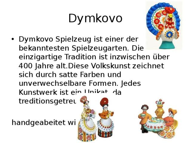 Dymkovo Dymkovo Spielzeug ist einer der bekanntesten Spielzeugarten. Die einzigartige Tradition ist inzwischen über 400 Jahre alt.Diese Volkskunst zeichnet sich durch satte Farben und unverwechselbare Formen. Jedes Kunstwerk ist ein Unikat, da treditionsgetreu  handgeabeitet wird.