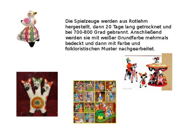 Die Spielzeuge werden aus Rotlehm hergestellt, dann 20 Tage lang getrocknet und bei 700-800 Grad gebrannt. Anschließend werden sie mit weißer Grundfarbe mehrmals bedeckt und dann mit Farbe und folkloristischen Muster nachgearbeitet.