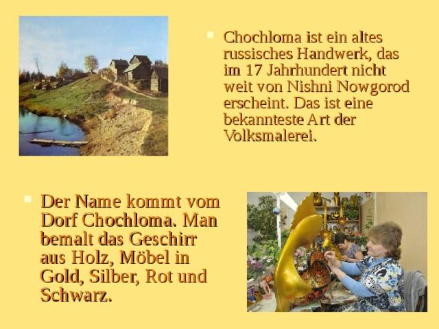 Chochloma ist ein altes russisches Handwerk, das im 17 Jahrhundert nicht weit von Nishni Nowgorod erscheint. Das ist eine bekannteste Art der Volksmalerei.  Der Name kommt vom Dorf Chochloma. Man bemalt das Geschirr aus Holz, Möbel in Gold, Silber, Rot und Schwarz.