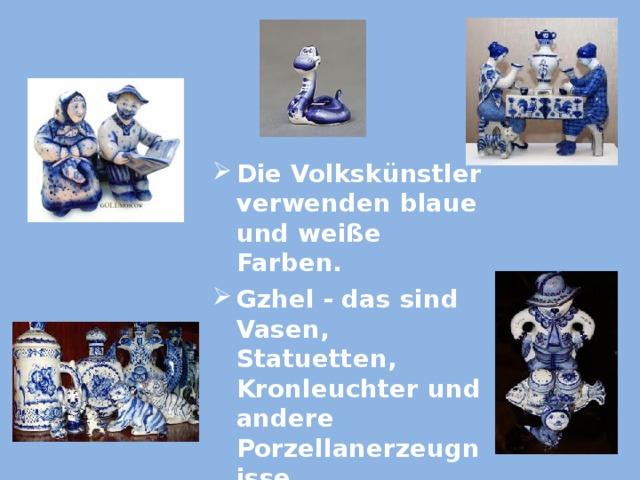 Die Volkskünstler verwenden blaue und weiße Farben. Gzhel - das sind Vasen, Statuetten, Kronleuchter und andere Porzellanerzeugnisse. Die Volkskünstler verwenden blaue und weiße Farben. Gzhel - das sind Vasen, Statuetten, Kronleuchter und andere Porzellanerzeugnisse.
