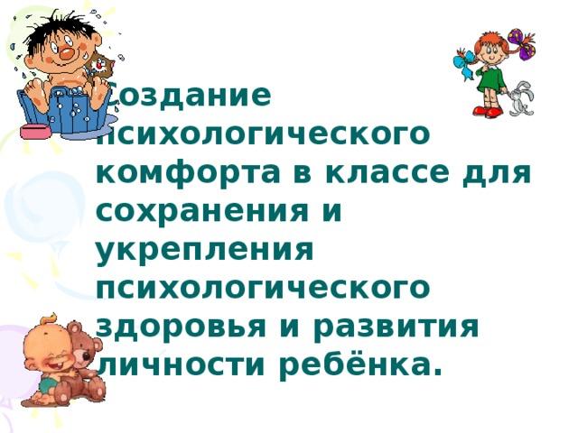 Создание психологического комфорта в классе для сохранения и укрепления психологического здоровья и развития личности ребёнка.