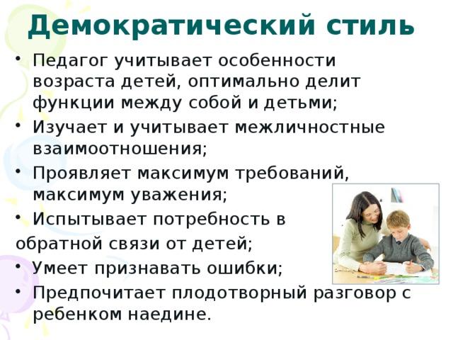 Демократический стиль Педагог учитывает особенности возраста детей, оптимально делит функции между собой и детьми; Изучает и учитывает межличностные взаимоотношения; Проявляет максимум требований, максимум уважения; Испытывает потребность в обратной связи от детей;