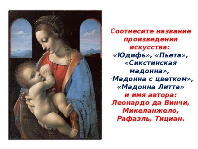 Соотнесите название произведения искусства:  «Юдифь», «Пьета», «Сикстинская мадонна»,  «Мадонна с цветком», «Мадонна Литта»  и имя автора:  Леонардо да Винчи, Микеланжело,  Рафаэль, Тициан.