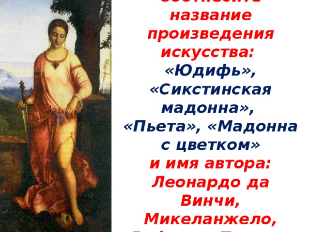 Соотнесите название произведения искусства:  «Юдифь», «Сикстинская мадонна»,  «Пьета», «Мадонна с цветком»  и имя автора:  Леонардо да Винчи, Микеланжело,  Рафаэль, Тициан.