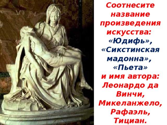 Соотнесите название произведения искусства:  «Юдифь», «Сикстинская мадонна»,  «Пьета»  и имя автора:  Леонардо да Винчи, Микеланжело,  Рафаэль, Тициан.