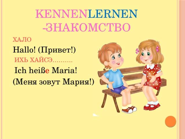 Kennen lernen -Знакомство ХАЛО Hallo! (Привет!)  ИХЬ ХАЙСЭ……….  Ich heiß e Maria! (Меня зовут Мария!)