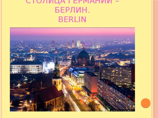 Столица Германии –Берлин.  Berlin